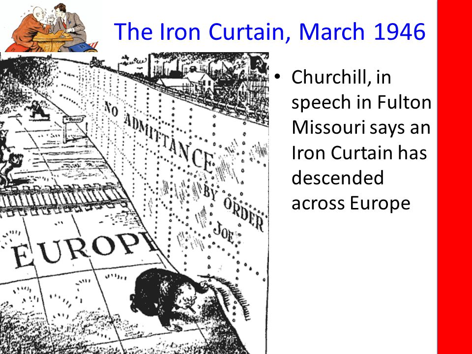 The Iron Curtain, March 1946 Churchill, in speech in Fulton Missouri says an Iron Curtain has descended across Europe