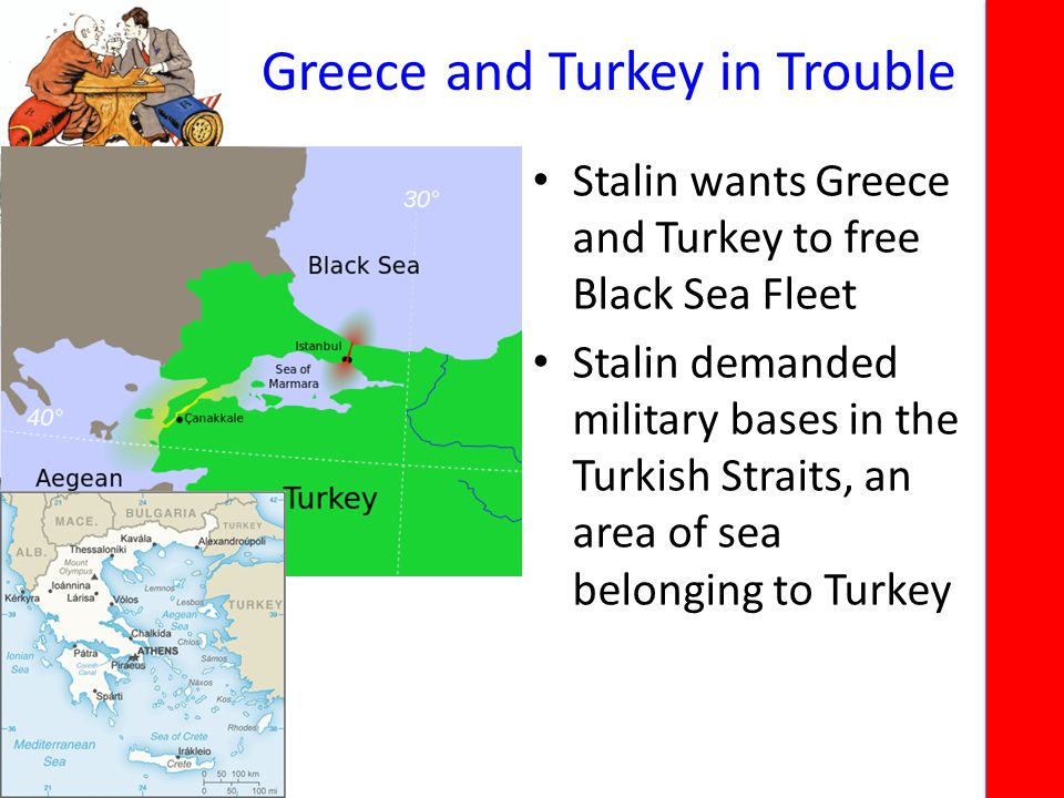 Greece and Turkey in Trouble Stalin wants Greece and Turkey to free Black Sea Fleet Stalin demanded military bases in the Turkish Straits, an area of sea belonging to Turkey
