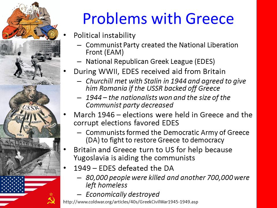 Problems with Greece Political instability – Communist Party created the National Liberation Front (EAM) – National Republican Greek League (EDES) During WWII, EDES received aid from Britain – Churchill met with Stalin in 1944 and agreed to give him Romania if the USSR backed off Greece – 1944 – the nationalists won and the size of the Communist party decreased March 1946 – elections were held in Greece and the corrupt elections favored EDES – Communists formed the Democratic Army of Greece (DA) to fight to restore Greece to democracy Britain and Greece turn to US for help because Yugoslavia is aiding the communists 1949 – EDES defeated the DA – 80,000 people were killed and another 700,000 were left homeless – Economically destroyed http://www.coldwar.org/articles/40s/GreekCivilWar1945-1949.asp