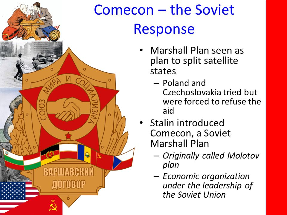 Comecon – the Soviet Response Marshall Plan seen as plan to split satellite states – Poland and Czechoslovakia tried but were forced to refuse the aid Stalin introduced Comecon, a Soviet Marshall Plan – Originally called Molotov plan – Economic organization under the leadership of the Soviet Union