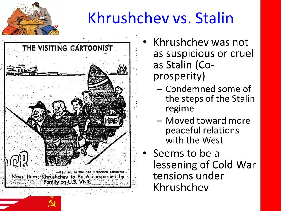 Khrushchev vs. Stalin Khrushchev was not as suspicious or cruel as Stalin (Co- prosperity) – Condemned some of the steps of the Stalin regime – Moved