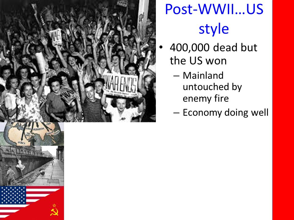 Post-WWII…US style 400,000 dead but the US won – Mainland untouched by enemy fire – Economy doing well