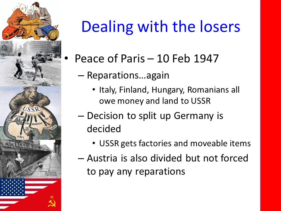 Dealing with the losers Peace of Paris – 10 Feb 1947 – Reparations…again Italy, Finland, Hungary, Romanians all owe money and land to USSR – Decision to split up Germany is decided USSR gets factories and moveable items – Austria is also divided but not forced to pay any reparations