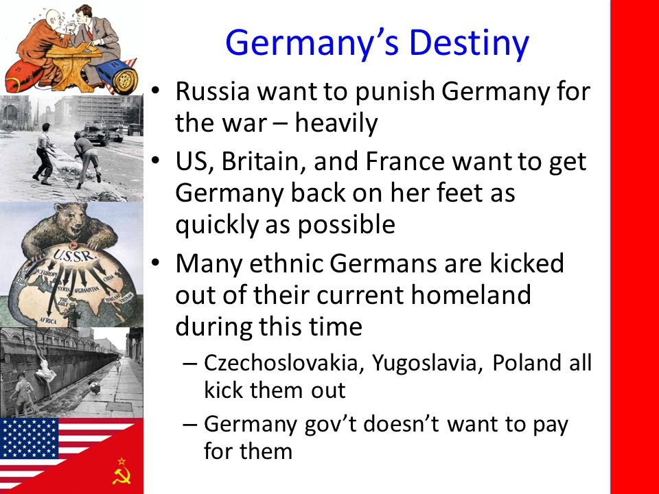 Germany's Destiny Russia want to punish Germany for the war – heavily US, Britain, and France want to get Germany back on her feet as quickly as possible Many ethnic Germans are kicked out of their current homeland during this time – Czechoslovakia, Yugoslavia, Poland all kick them out – Germany gov't doesn't want to pay for them