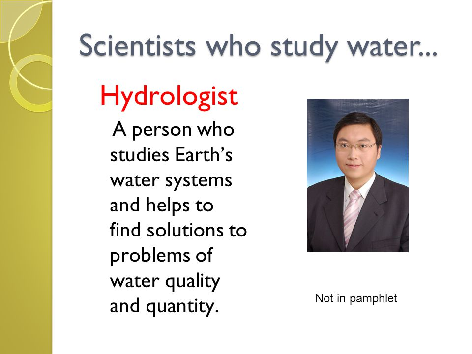 Scientists who study water... Hydrologist A person who studies Earth's water systems and helps to find solutions to problems of water quality and quan