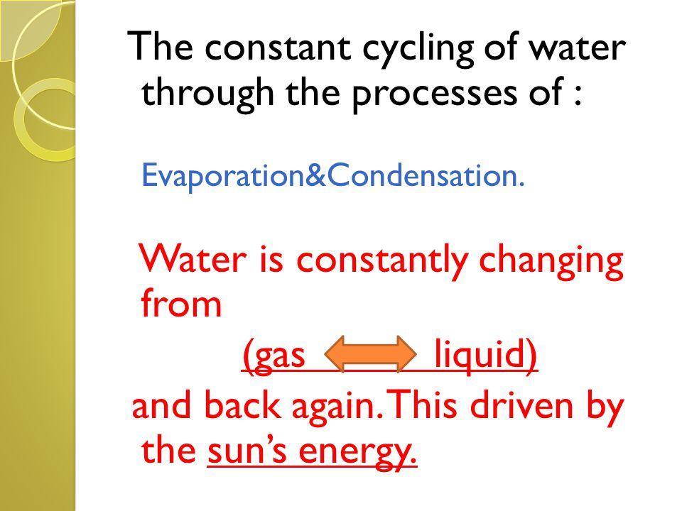 The constant cycling of water through the processes of : Evaporation&Condensation.condensa tio Water is constantly changing from (gas liquid) and back