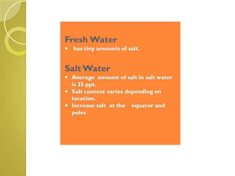 Fresh Water has tiny amounts of salt. Salt Water Average amount of salt in salt water is 35 ppt. Salt content varies depending on location. Increase s