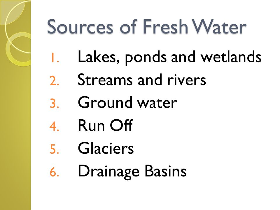 Sources of Fresh Water 1. Lakes, ponds and wetlands 2. Streams and rivers 3. Ground water 4. Run Off 5. Glaciers 6. Drainage Basins