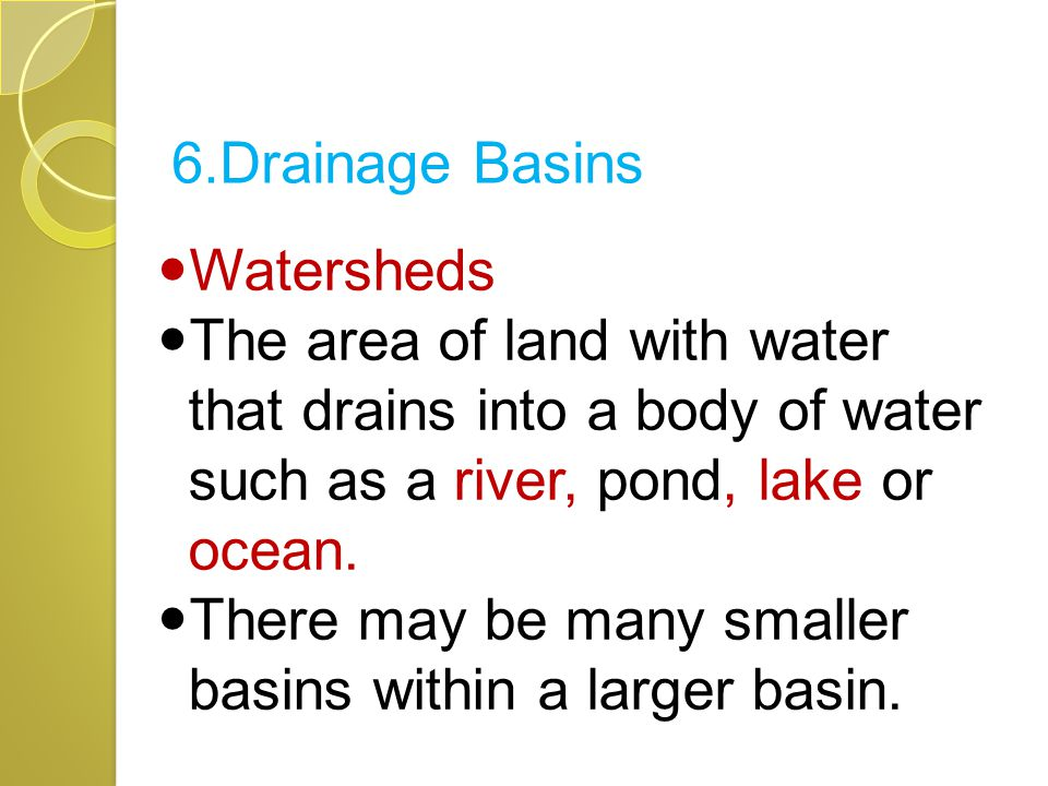 Watersheds The area of land with water that drains into a body of water such as a river, pond, lake or ocean. There may be many smaller basins within