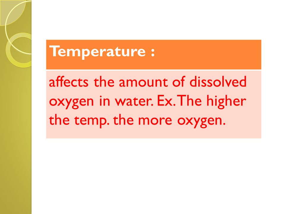 Temperature : affects the amount of dissolved oxygen in water. Ex. The higher the temp. the more oxygen.