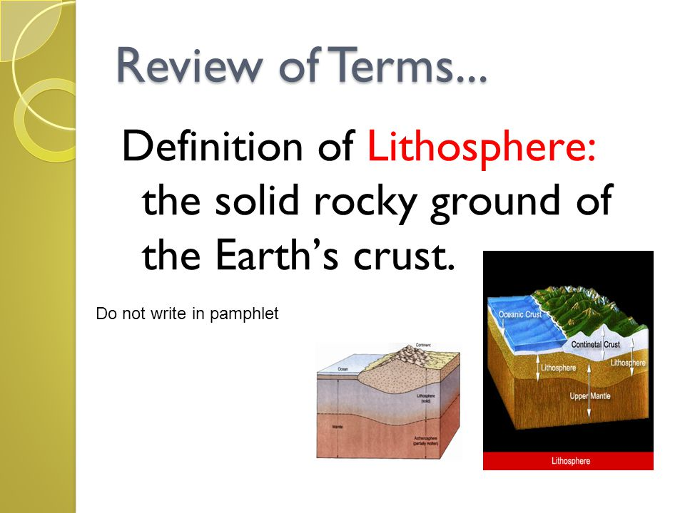 Review of Terms... Definition of Lithosphere: the solid rocky ground of the Earth's crust. Do not write in pamphlet