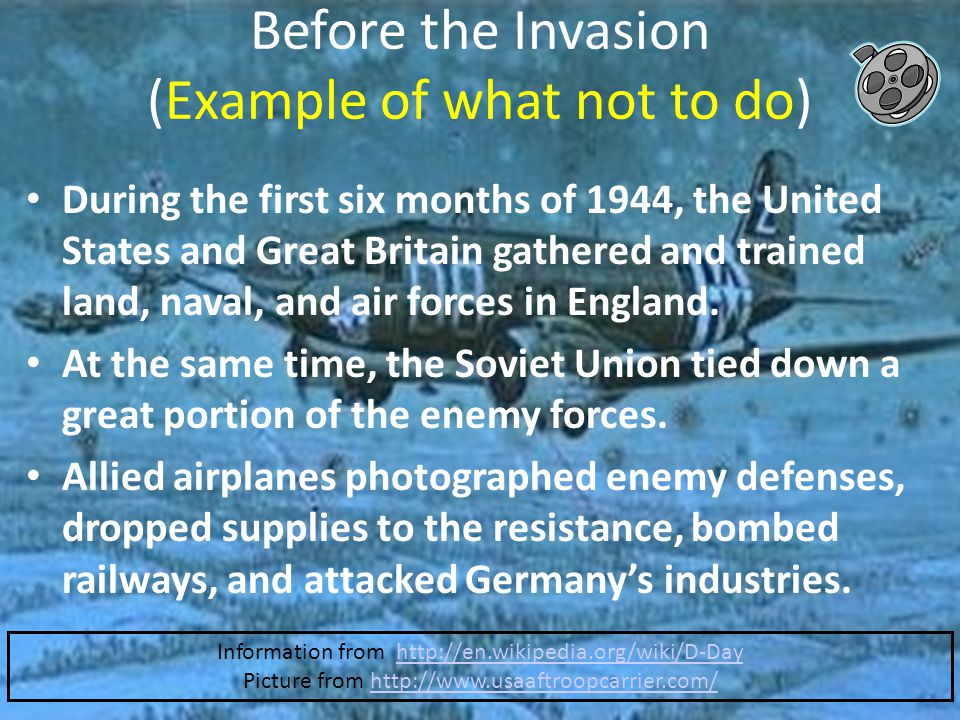 Before the Invasion (Example of what not to do) During the first six months of 1944, the United States and Great Britain gathered and trained land, naval, and air forces in England.