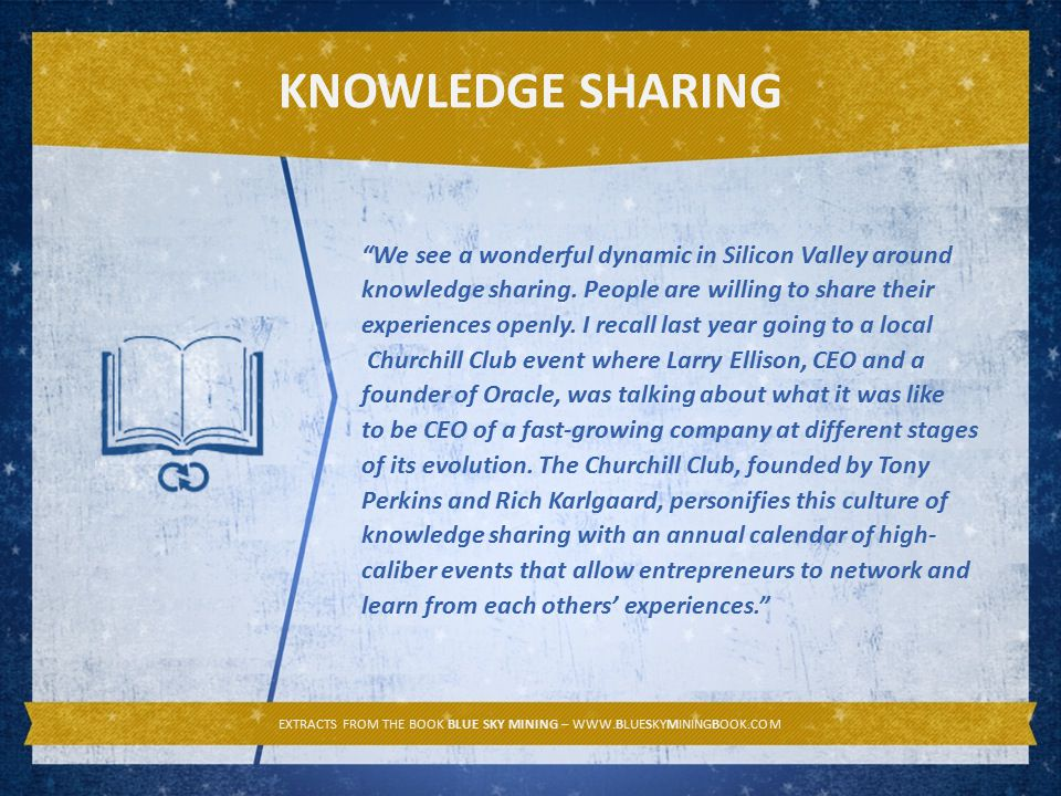 KNOWLEDGE SHARING EXTRACTS FROM THE BOOK BLUE SKY MINING – WWW.BLUESKYMININGBOOK.COM We see a wonderful dynamic in Silicon Valley around knowledge sharing.