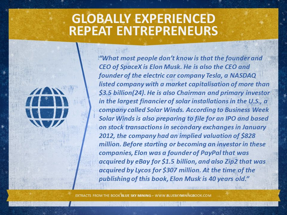 GLOBALLY EXPERIENCED REPEAT ENTREPRENEURS EXTRACTS FROM THE BOOK BLUE SKY MINING – WWW.BLUESKYMININGBOOK.COM What most people don't know is that the founder and CEO of SpaceX is Elon Musk.