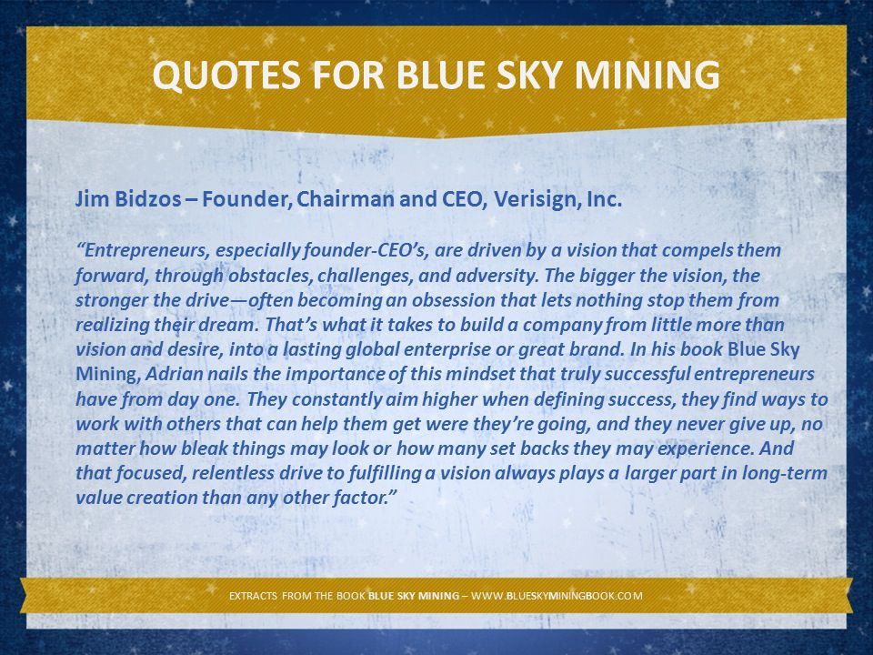 EXTRACTS FROM THE BOOK BLUE SKY MINING – WWW.BLUESKYMININGBOOK.COM QUOTES FOR BLUE SKY MINING Jim Bidzos – Founder, Chairman and CEO, Verisign, Inc.