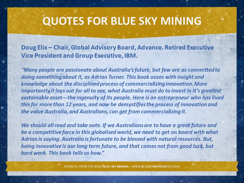 EXTRACTS FROM THE BOOK BLUE SKY MINING – WWW.BLUESKYMININGBOOK.COM QUOTES FOR BLUE SKY MINING Doug Elix – Chair, Global Advisory Board, Advance.