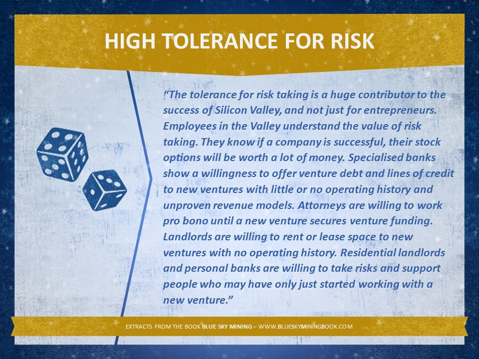 HIGH TOLERANCE FOR RISK EXTRACTS FROM THE BOOK BLUE SKY MINING – WWW.BLUESKYMININGBOOK.COM The tolerance for risk taking is a huge contributor to the success of Silicon Valley, and not just for entrepreneurs.