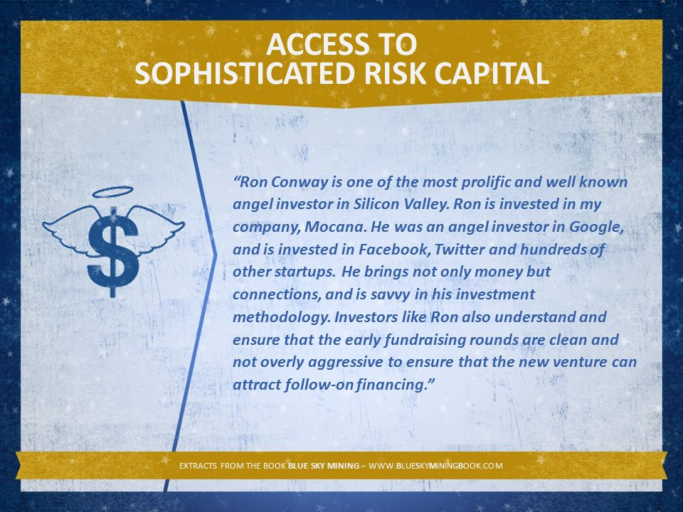 ACCESS TO SOPHISTICATED RISK CAPITAL EXTRACTS FROM THE BOOK BLUE SKY MINING – WWW.BLUESKYMININGBOOK.COM Ron Conway is one of the most prolific and well known angel investor in Silicon Valley.
