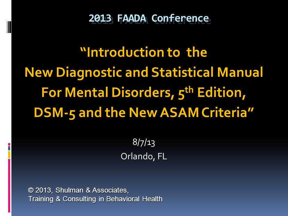 """2013 FAADA Conference """"Introduction to the New Diagnostic and Statistical Manual For Mental Disorders, 5 th Edition, DSM-5 and the New ASAM Criteria"""""""