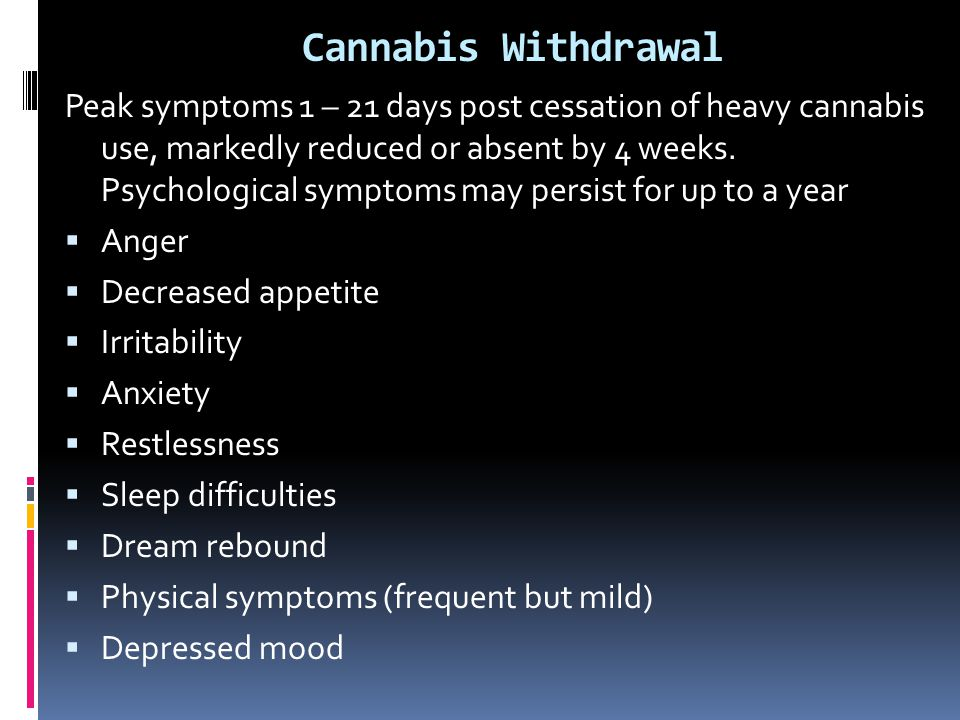 Cannabis Withdrawal Peak symptoms 1 – 21 days post cessation of heavy cannabis use, markedly reduced or absent by 4 weeks. Psychological symptoms may