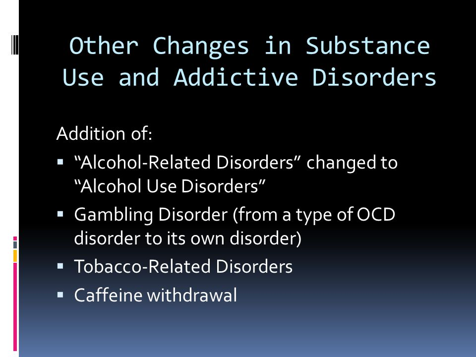 """Other Changes in Substance Use and Addictive Disorders Addition of:  """"Alcohol-Related Disorders"""" changed to """"Alcohol Use Disorders""""  Gambling Disord"""