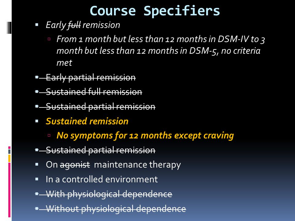 Course Specifiers  Early full remission  From 1 month but less than 12 months in DSM-IV to 3 month but less than 12 months in DSM-5, no criteria met