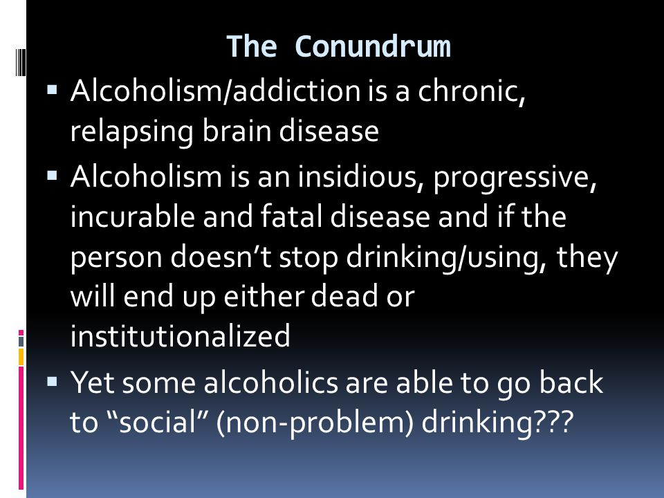 The Conundrum  Alcoholism/addiction is a chronic, relapsing brain disease  Alcoholism is an insidious, progressive, incurable and fatal disease and