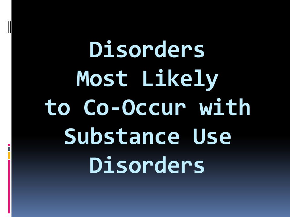 Disorders Most Likely to Co-Occur with Substance Use Disorders