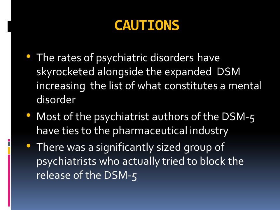 CAUTIONS The rates of psychiatric disorders have skyrocketed alongside the expanded DSM increasing the list of what constitutes a mental disorder Most