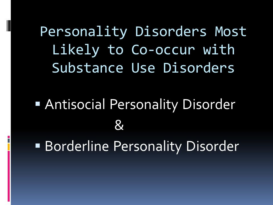 Personality Disorders Most Likely to Co-occur with Substance Use Disorders  Antisocial Personality Disorder &  Borderline Personality Disorder