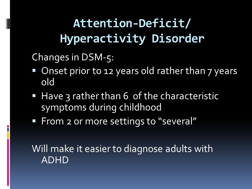 Attention-Deficit/ Hyperactivity Disorder Changes in DSM-5:  Onset prior to 12 years old rather than 7 years old  Have 3 rather than 6 of the charac