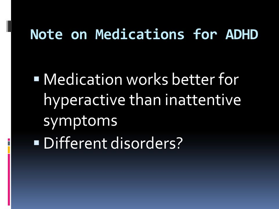 Note on Medications for ADHD  Medication works better for hyperactive than inattentive symptoms  Different disorders?