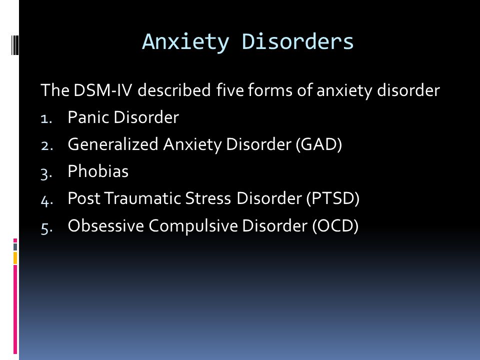 Anxiety Disorders The DSM-IV described five forms of anxiety disorder 1. Panic Disorder 2. Generalized Anxiety Disorder (GAD) 3. Phobias 4. Post Traum