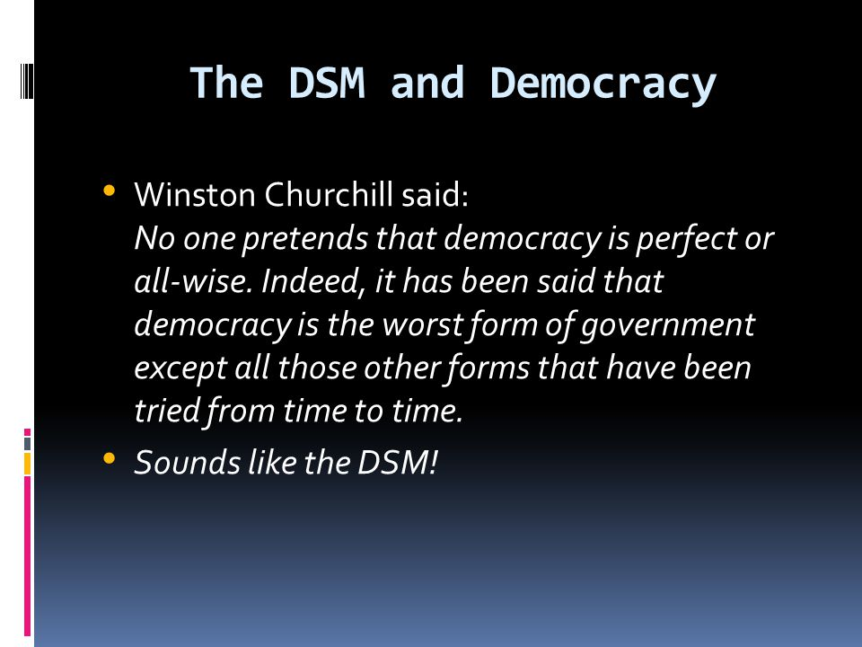 The DSM and Democracy Winston Churchill said: No one pretends that democracy is perfect or all-wise. Indeed, it has been said that democracy is the wo