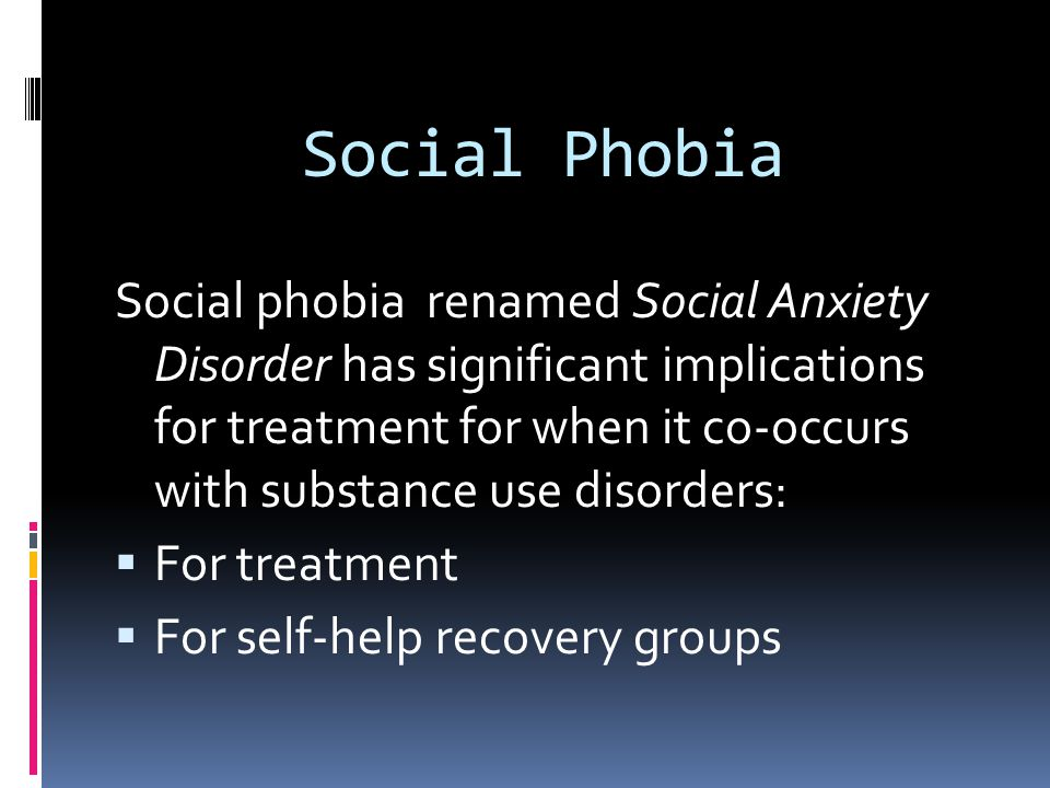 Social Phobia Social phobia renamed Social Anxiety Disorder has significant implications for treatment for when it co-occurs with substance use disord