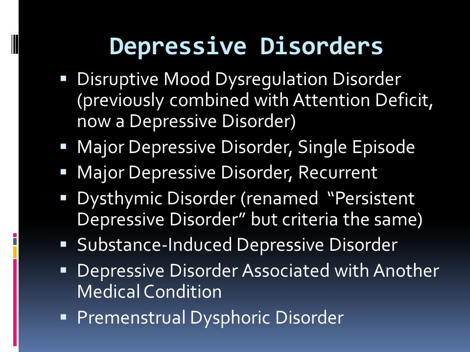Depressive Disorders  Disruptive Mood Dysregulation Disorder (previously combined with Attention Deficit, now a Depressive Disorder)  Major Depressi