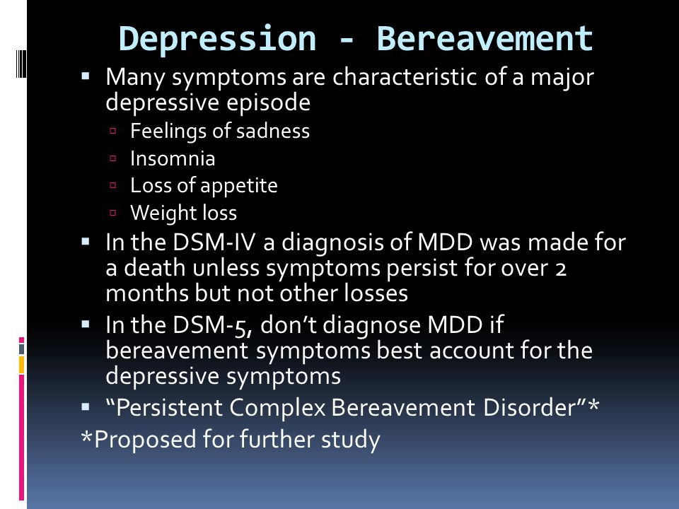 Depression - Bereavement  Many symptoms are characteristic of a major depressive episode  Feelings of sadness  Insomnia  Loss of appetite  Weight
