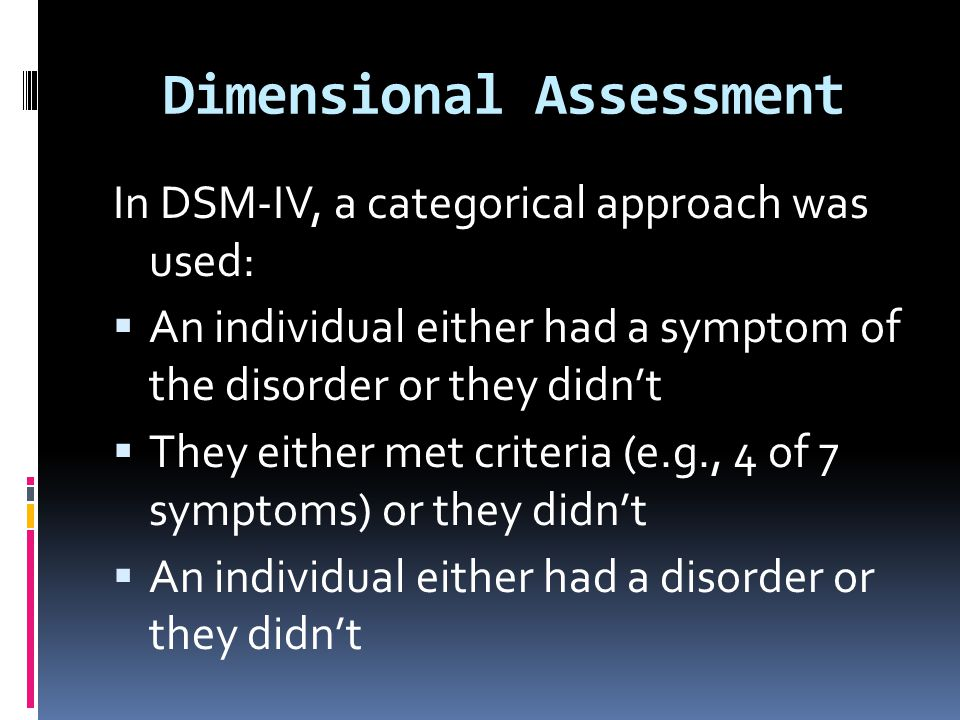 Dimensional Assessment In DSM-IV, a categorical approach was used:  An individual either had a symptom of the disorder or they didn't  They either m