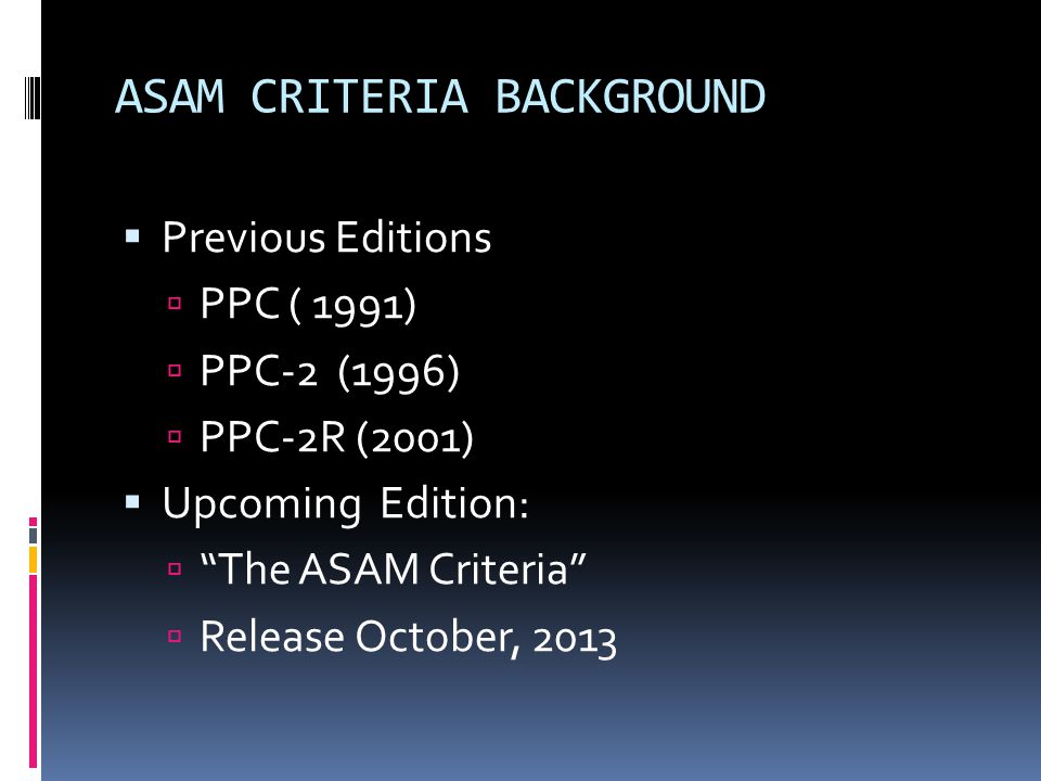 """ASAM CRITERIA BACKGROUND  Previous Editions  PPC ( 1991)  PPC-2 (1996)  PPC-2R (2001)  Upcoming Edition:  """"The ASAM Criteria""""  Release October,"""
