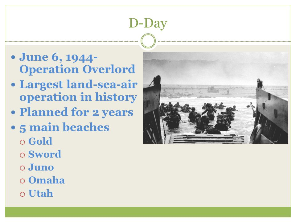 D-Day June 6, 1944- Operation Overlord Largest land-sea-air operation in history Planned for 2 years 5 main beaches  Gold  Sword  Juno  Omaha  Utah