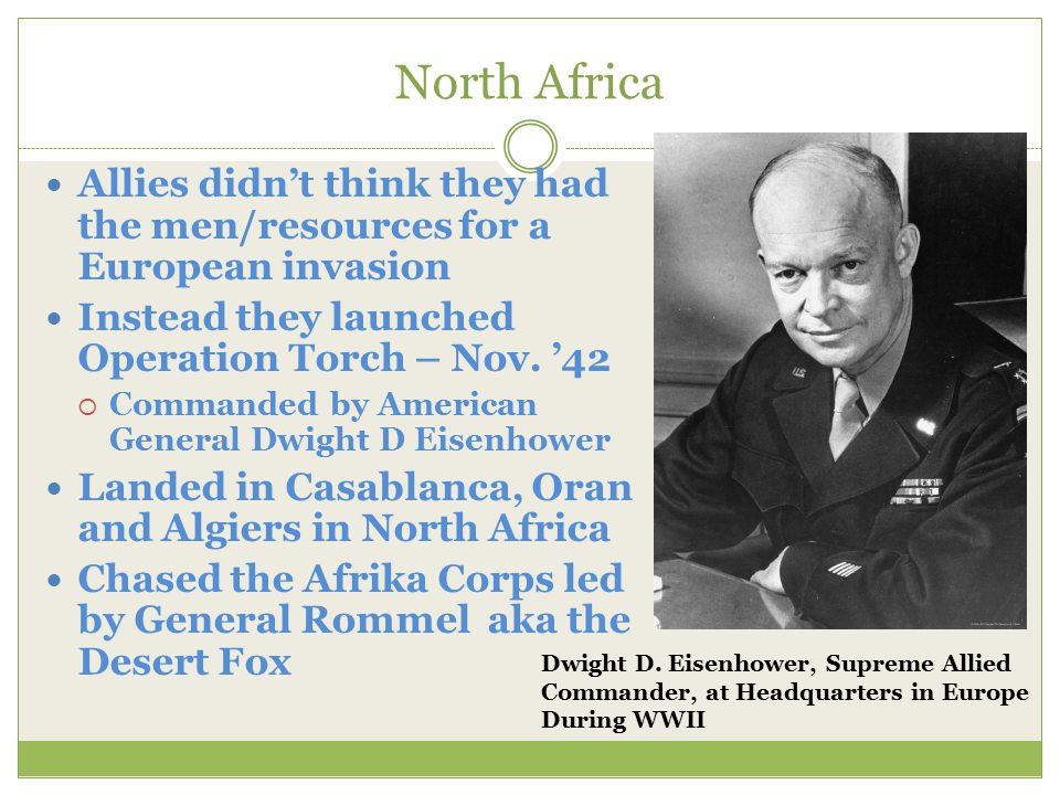 North Africa Allies didn't think they had the men/resources for a European invasion Instead they launched Operation Torch – Nov. '42  Commanded by Am