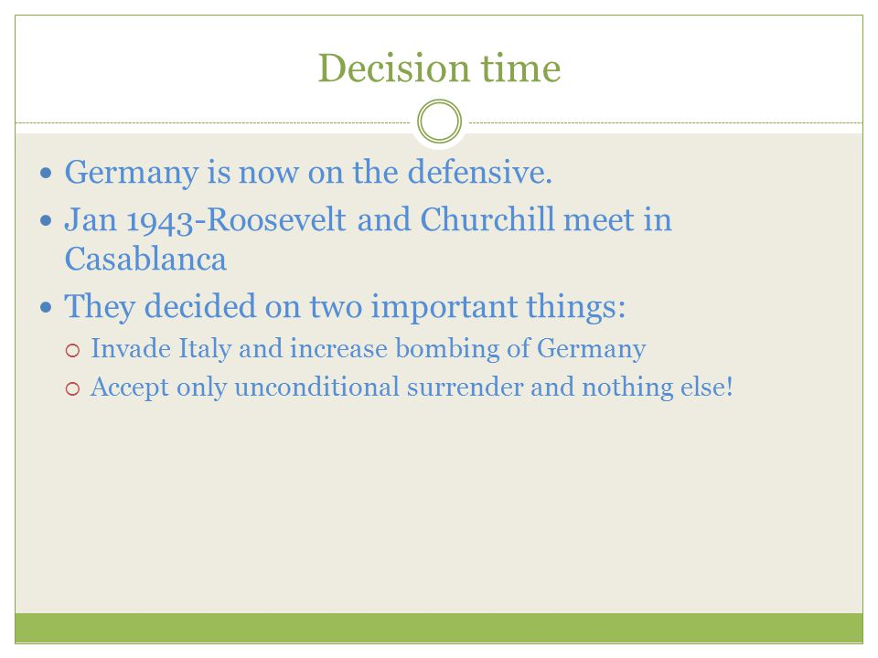 Decision time Germany is now on the defensive. Jan 1943-Roosevelt and Churchill meet in Casablanca They decided on two important things:  Invade Ital
