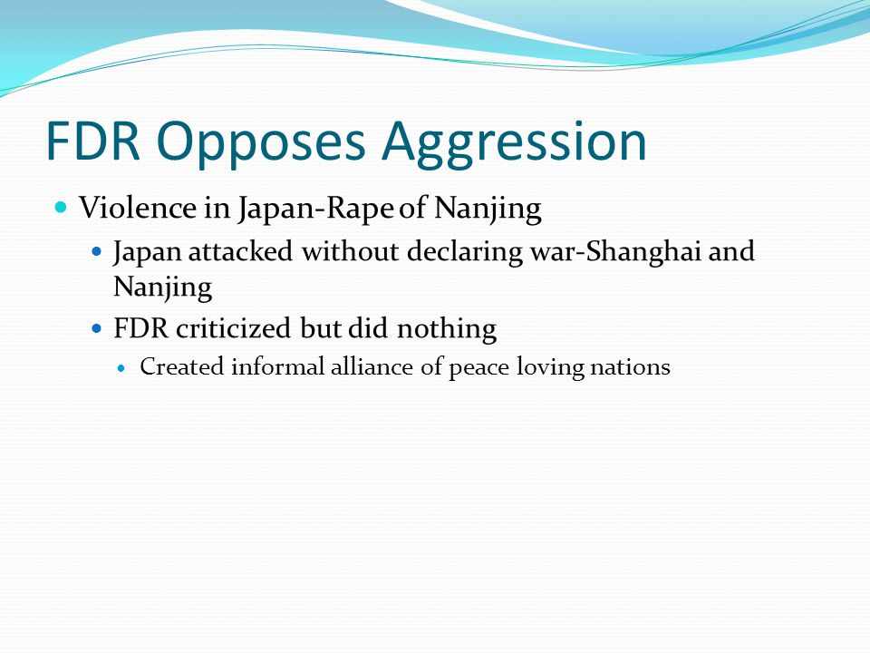 FDR Opposes Aggression Violence in Japan-Rape of Nanjing Japan attacked without declaring war-Shanghai and Nanjing FDR criticized but did nothing Crea
