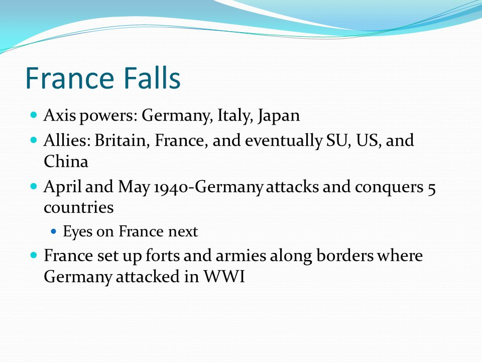 France Falls Axis powers: Germany, Italy, Japan Allies: Britain, France, and eventually SU, US, and China April and May 1940-Germany attacks and conqu