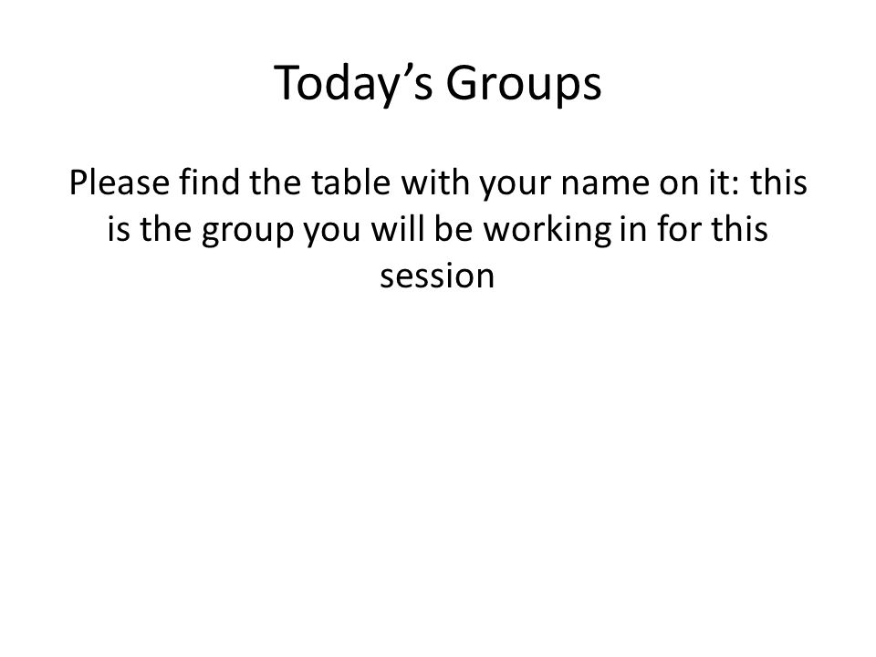 Today's Groups Please find the table with your name on it: this is the group you will be working in for this session