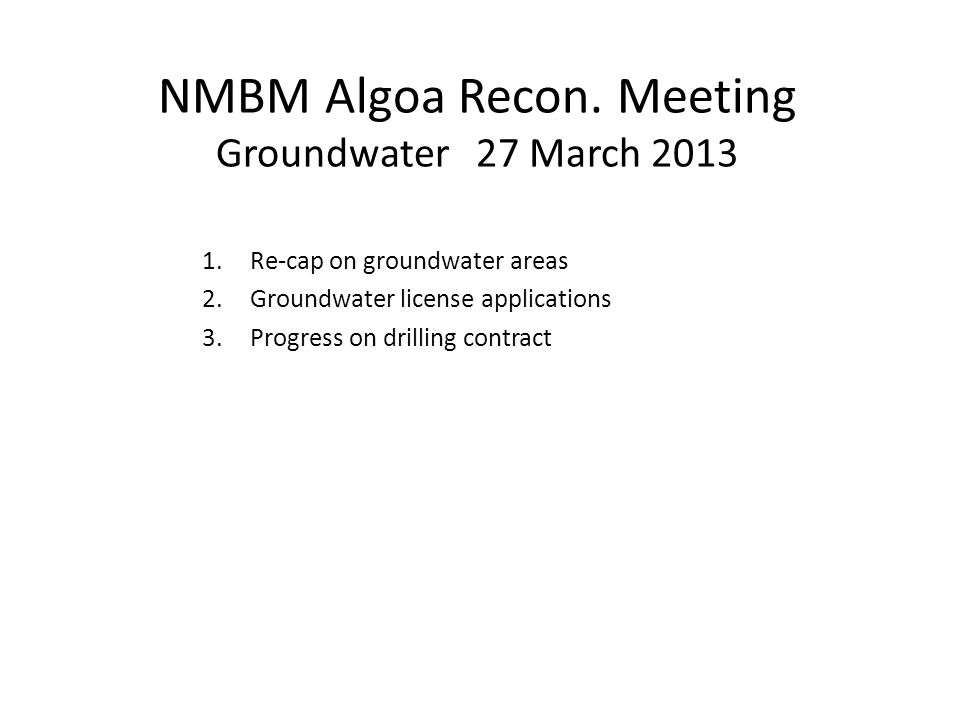 NMBM Algoa Recon. Meeting Groundwater 27 March 2013 1.Re-cap on groundwater areas 2.Groundwater license applications 3.Progress on drilling contract