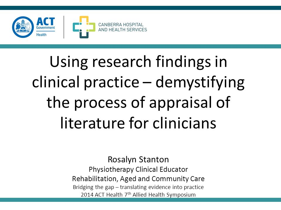 Using research findings in clinical practice – demystifying the process of appraisal of literature for clinicians Rosalyn Stanton Physiotherapy Clinical Educator Rehabilitation, Aged and Community Care Bridging the gap – translating evidence into practice 2014 ACT Health 7 th Allied Health Symposium