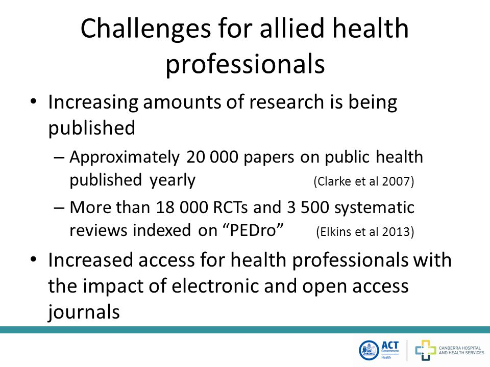 Challenges for allied health professionals Increasing amounts of research is being published – Approximately 20 000 papers on public health published yearly (Clarke et al 2007) – More than 18 000 RCTs and 3 500 systematic reviews indexed on PEDro (Elkins et al 2013) Increased access for health professionals with the impact of electronic and open access journals