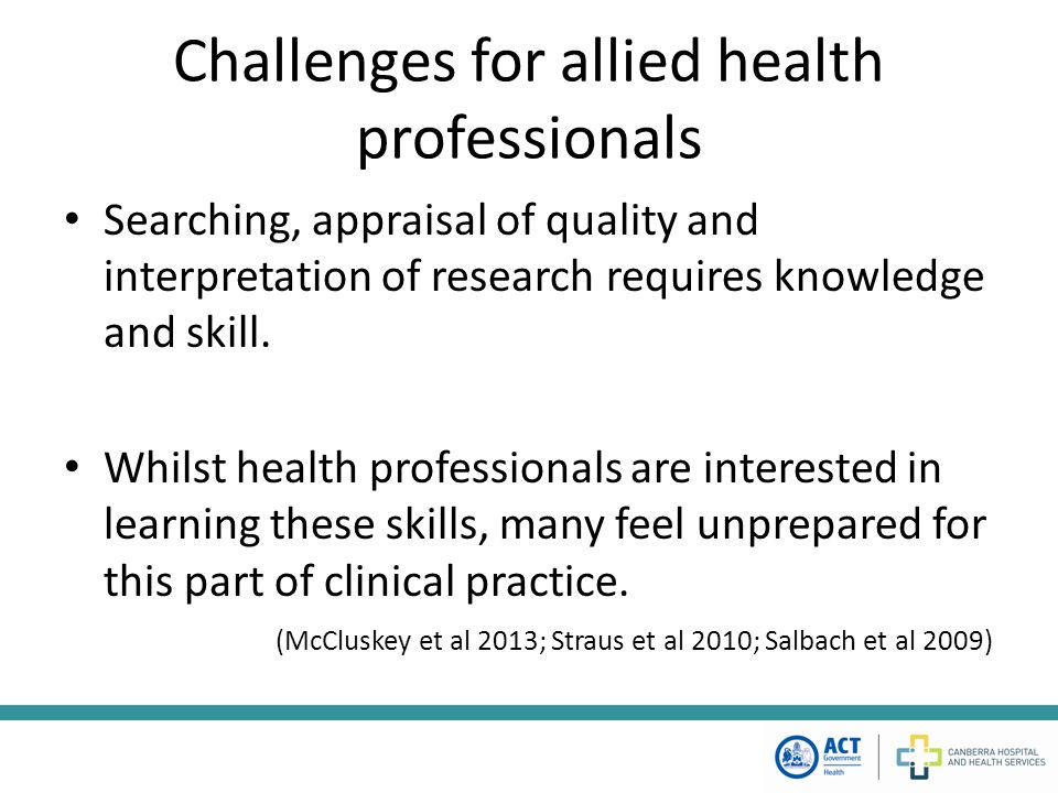 Within a local context - challenges Lack of high quality, relevant clinical research in some areas of clinical practice Overwhelming volume of research (of varying quality) Therapist knowledge, training and skill – Clinical – Searching, appraising and implementing evidence Staffing resources resulting in workload pressures limiting time, and an environment of high staff turnover Patient expectations Organisational culture
