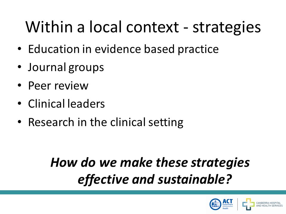 Within a local context - strategies Education in evidence based practice Journal groups Peer review Clinical leaders Research in the clinical setting How do we make these strategies effective and sustainable